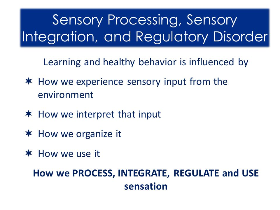 How we PROCESS, INTEGRATE, REGULATE and USE sensation