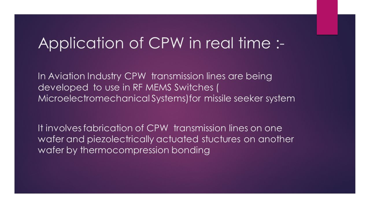 Application of CPW in real time :- In Aviation Industry CPW transmission lines are being developed to use in RF MEMS Switches ( Microelectromechanical Systems)for missile seeker system It involves fabrication of CPW transmission lines on one wafer and piezolectrically actuated stuctures on another wafer by thermocompression bonding