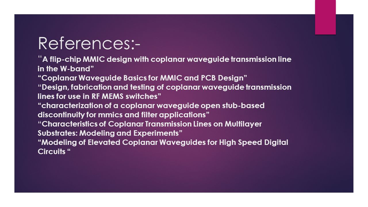 References:- A flip-chip MMIC design with coplanar waveguide transmission line in the W-band Coplanar Waveguide Basics for MMIC and PCB Design Design, fabrication and testing of coplanar waveguide transmission lines for use in RF MEMS switches characterization of a coplanar waveguide open stub-based discontinuity for mmics and filter applications Characteristics of Coplanar Transmission Lines on Multilayer Substrates: Modeling and Experiments Modeling of Elevated Coplanar Waveguides for High Speed Digital Circuits