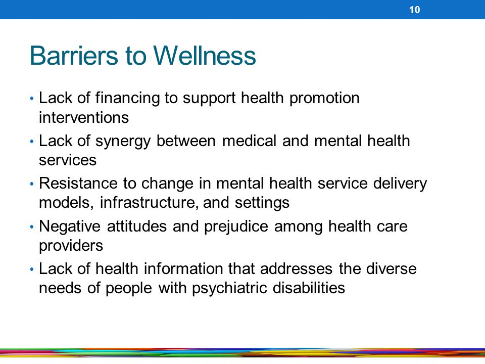 Barriers to Wellness Lack of financing to support health promotion interventions. Lack of synergy between medical and mental health services.