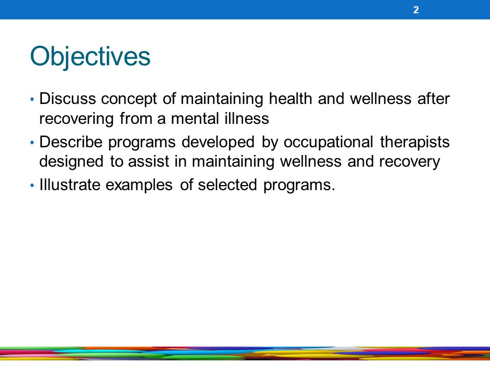 Objectives Discuss concept of maintaining health and wellness after recovering from a mental illness.