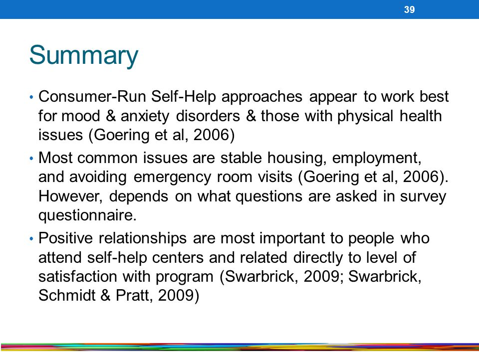 Summary Consumer-Run Self-Help approaches appear to work best for mood & anxiety disorders & those with physical health issues (Goering et al, 2006)