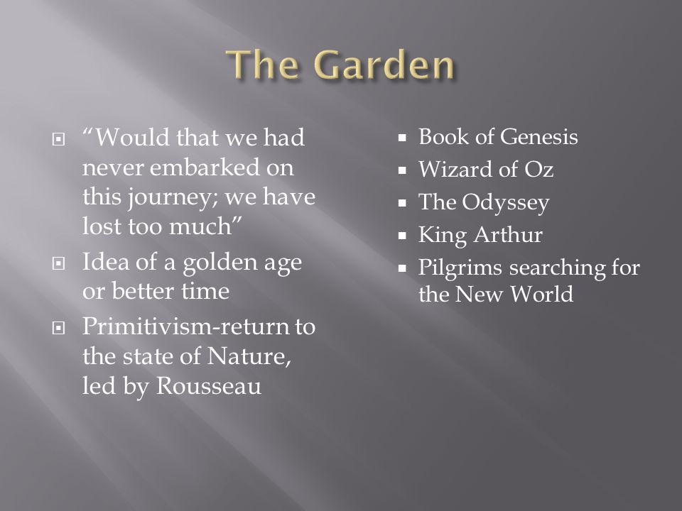 The Garden Would that we had never embarked on this journey; we have lost too much Idea of a golden age or better time.
