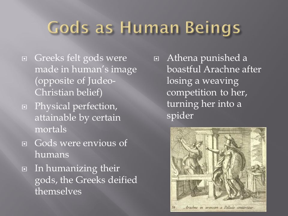 Gods as Human Beings Greeks felt gods were made in human's image (opposite of Judeo-Christian belief)
