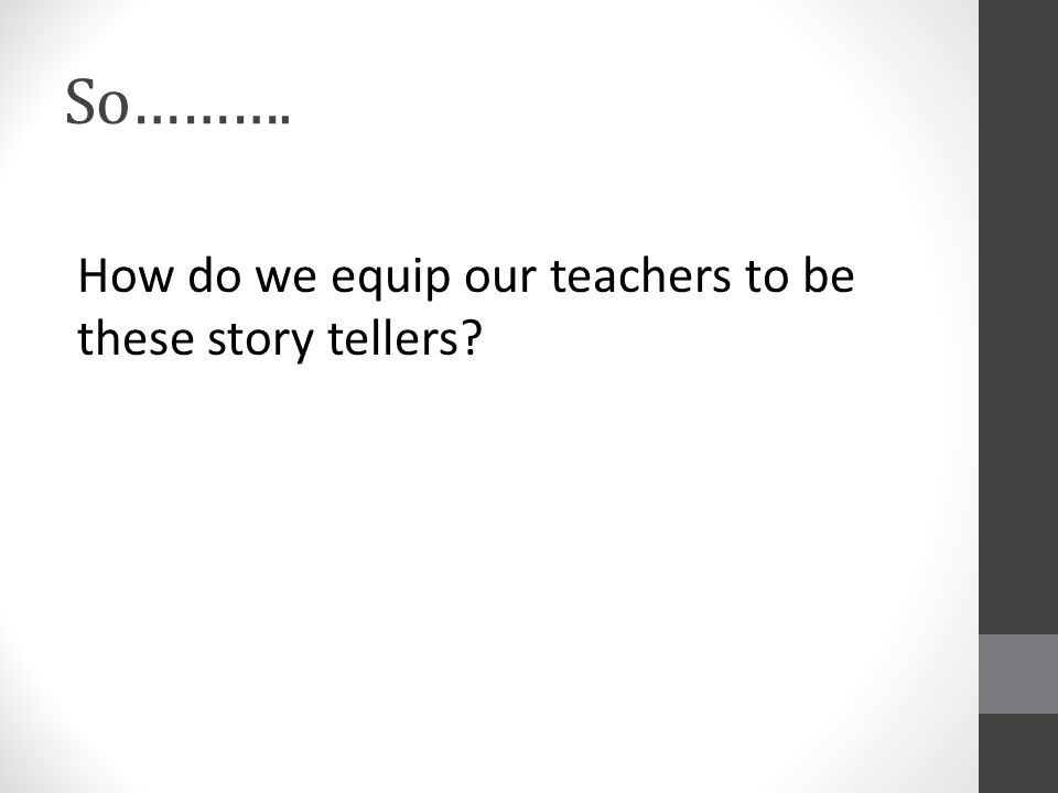 So………. How do we equip our teachers to be these story tellers