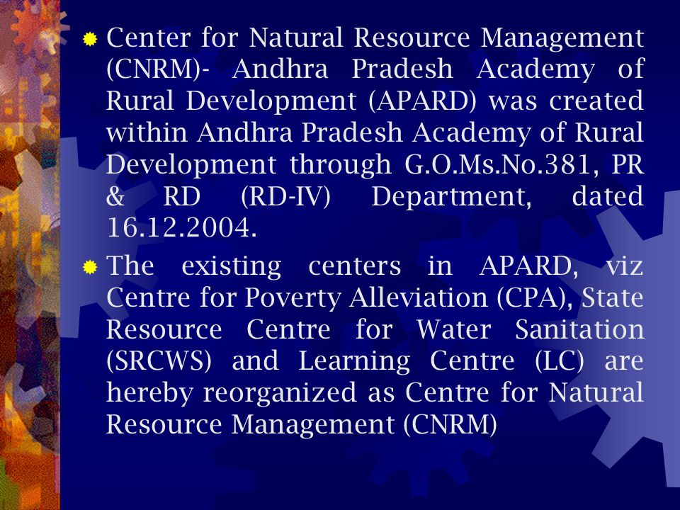 Center for Natural Resource Management (CNRM)- Andhra Pradesh Academy of Rural Development (APARD) was created within Andhra Pradesh Academy of Rural Development through G.O.Ms.No.381, PR & RD (RD-IV) Department, dated 16.12.2004.
