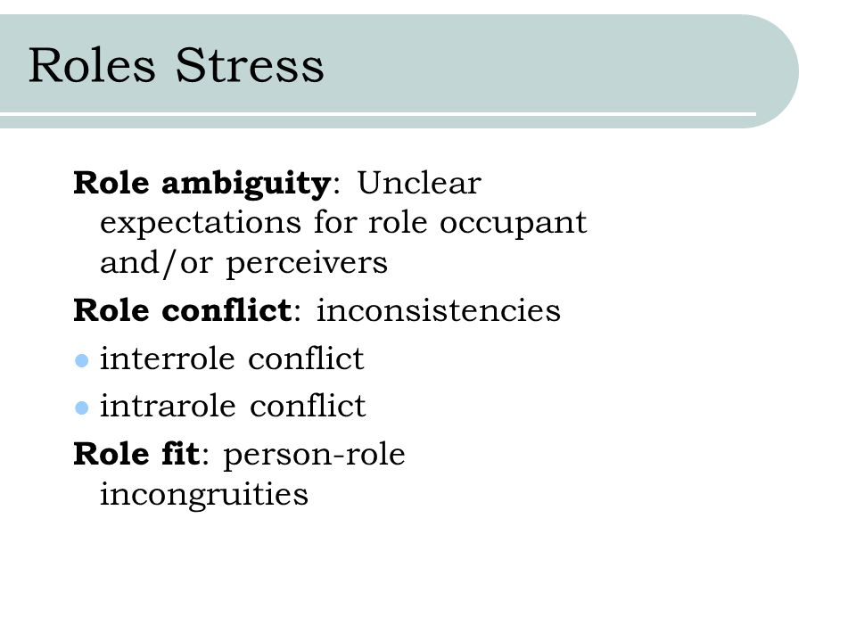 Roles Stress Role ambiguity: Unclear expectations for role occupant and/or perceivers. Role conflict: inconsistencies.