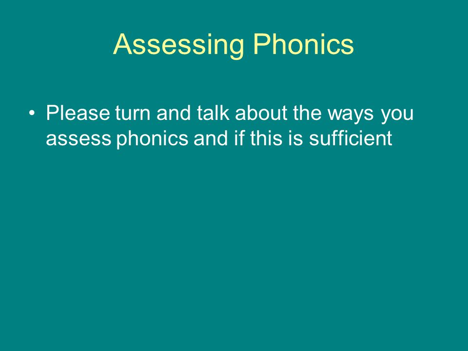 Assessing Phonics Please turn and talk about the ways you assess phonics and if this is sufficient.
