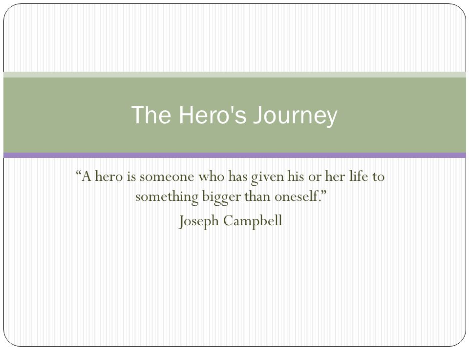 The Hero s Journey A hero is someone who has given his or her life to something bigger than oneself.