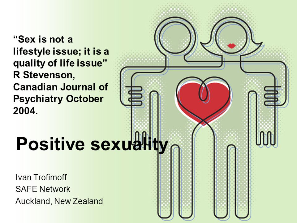 Sex is not a lifestyle issue; it is a quality of life issue R Stevenson, Canadian Journal of Psychiatry October 2004.