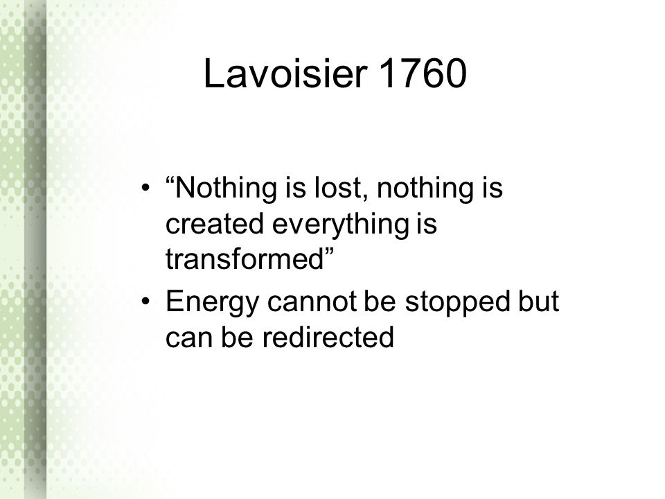 Lavoisier 1760 Nothing is lost, nothing is created everything is transformed Energy cannot be stopped but can be redirected.