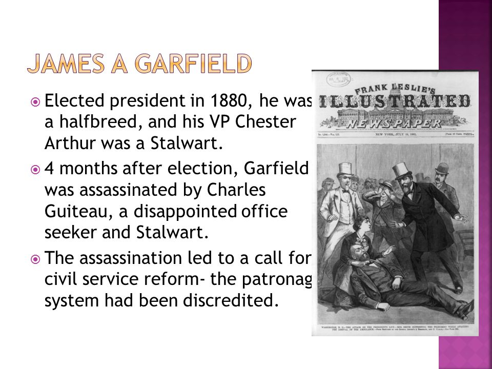 James A Garfield Elected president in 1880, he was a halfbreed, and his VP Chester Arthur was a Stalwart.
