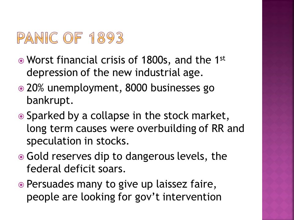 Panic of 1893 Worst financial crisis of 1800s, and the 1st depression of the new industrial age. 20% unemployment, 8000 businesses go bankrupt.