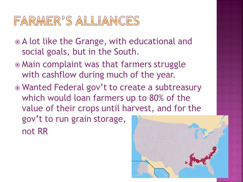 Farmer's Alliances A lot like the Grange, with educational and social goals, but in the South.