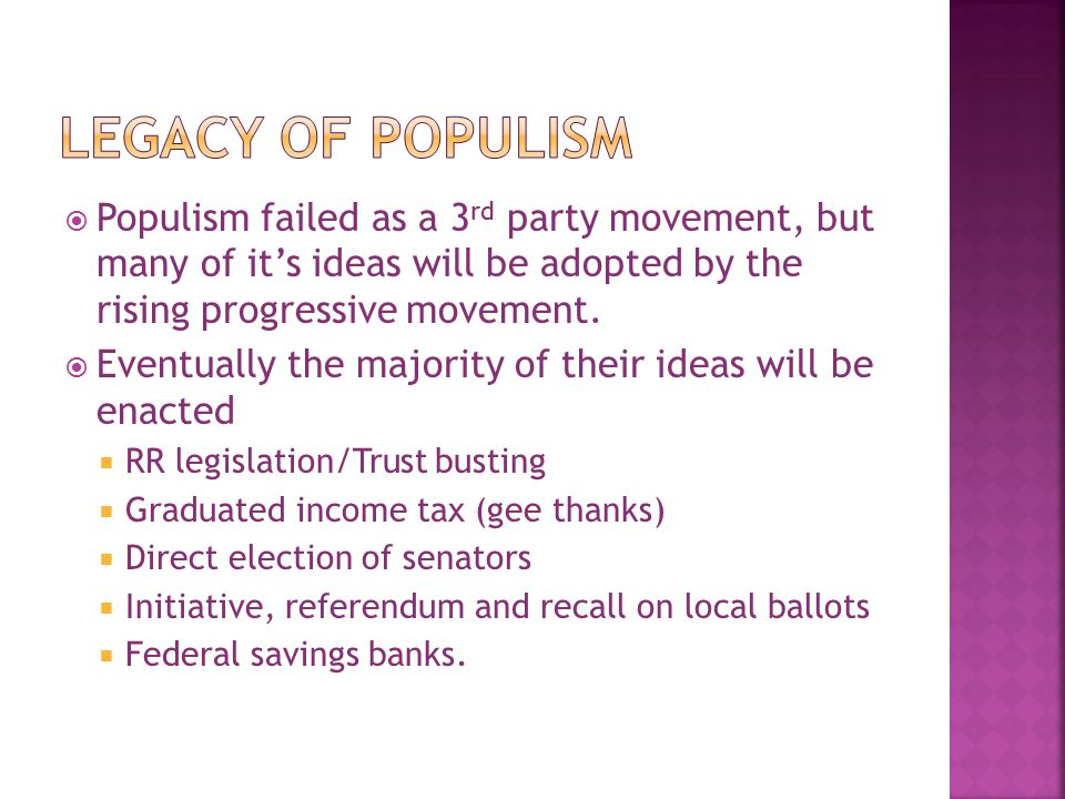 Legacy of Populism Populism failed as a 3rd party movement, but many of it's ideas will be adopted by the rising progressive movement.