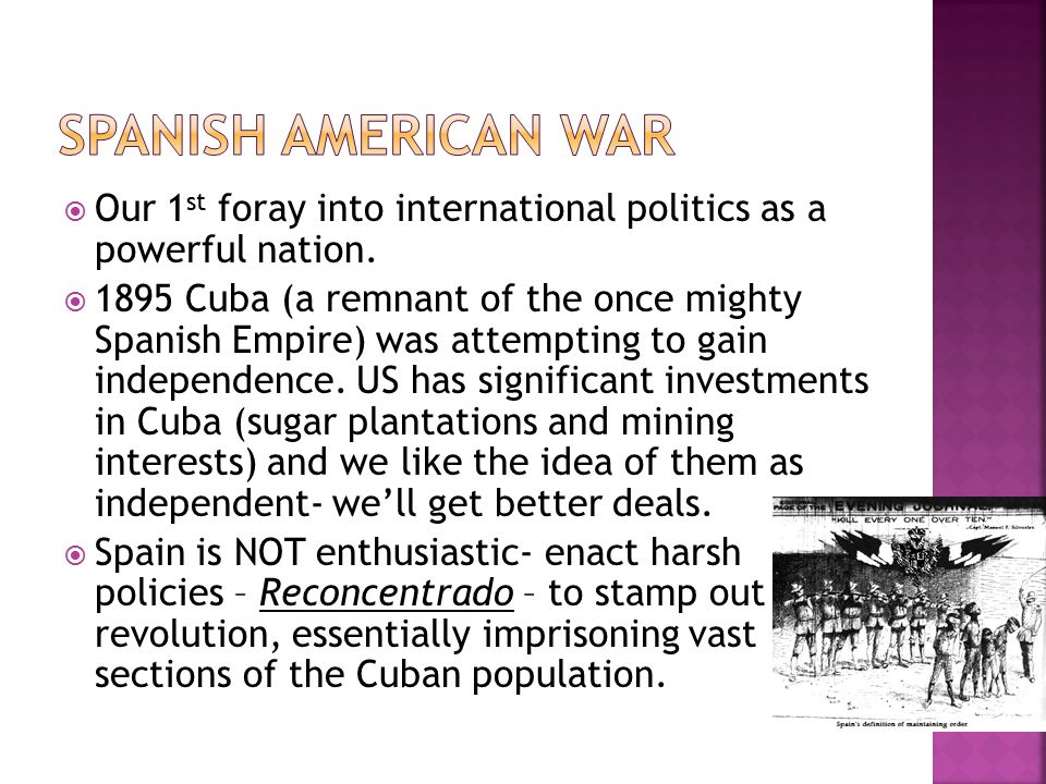 Spanish American War Our 1st foray into international politics as a powerful nation.