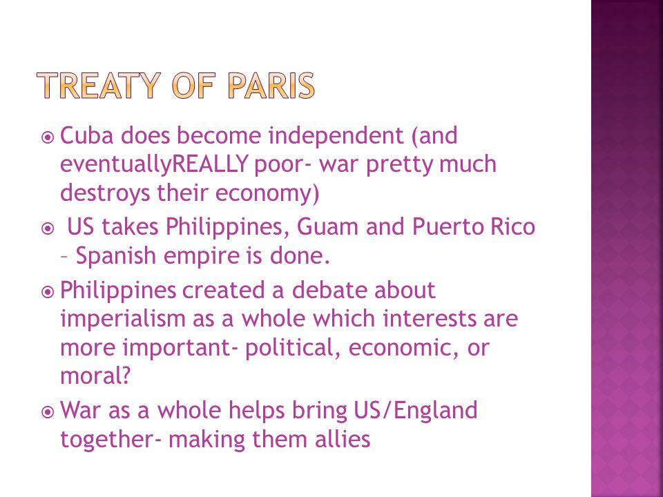 Treaty of Paris Cuba does become independent (and eventuallyREALLY poor- war pretty much destroys their economy)