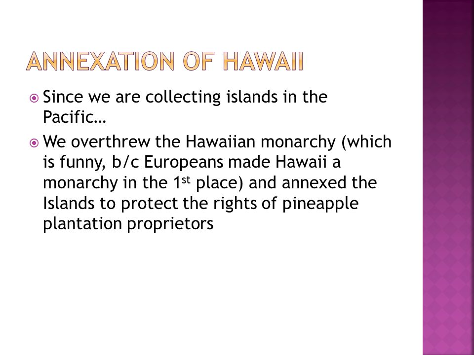 Annexation of Hawaii Since we are collecting islands in the Pacific…