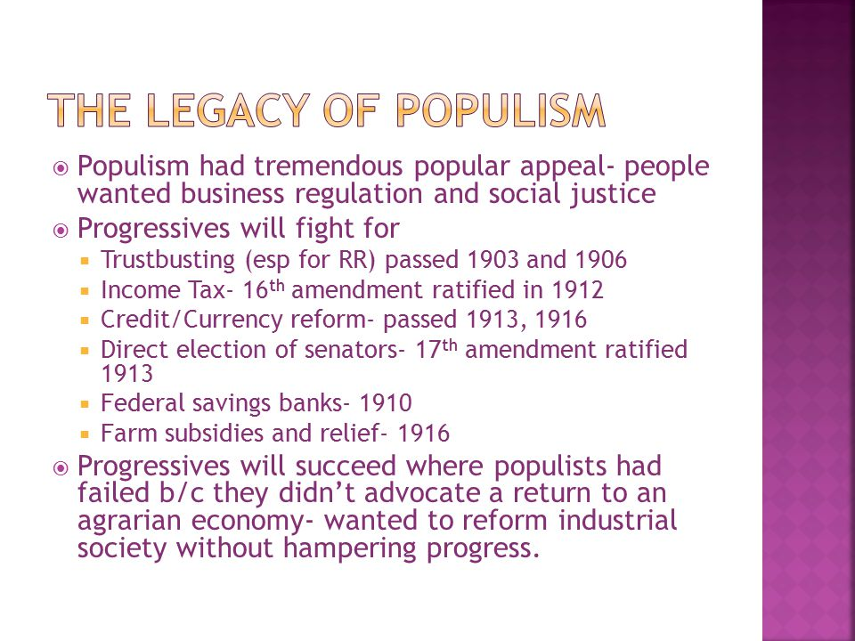 The Legacy of Populism Populism had tremendous popular appeal- people wanted business regulation and social justice.