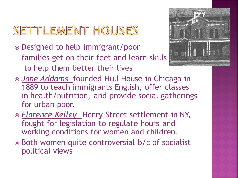 Settlement Houses Designed to help immigrant/poor