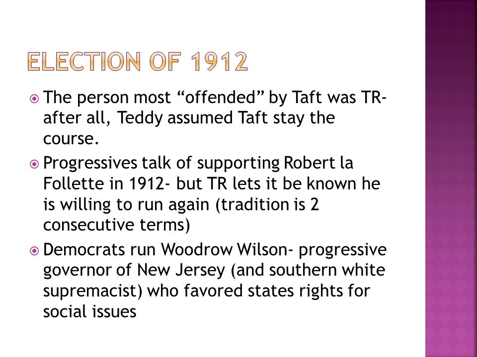 Election of 1912 The person most offended by Taft was TR- after all, Teddy assumed Taft stay the course.