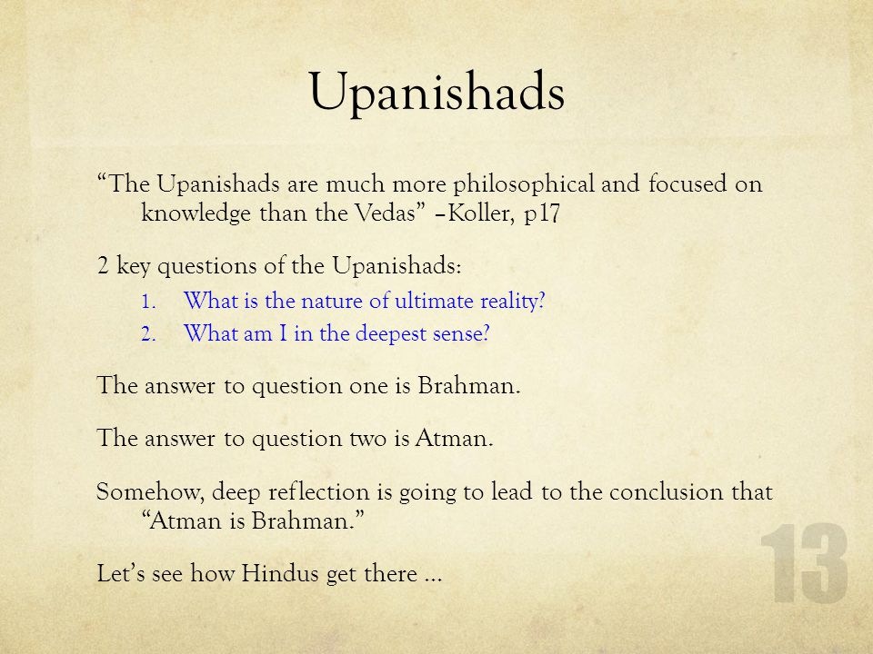 Upanishads The Upanishads are much more philosophical and focused on knowledge than the Vedas –Koller, p17.