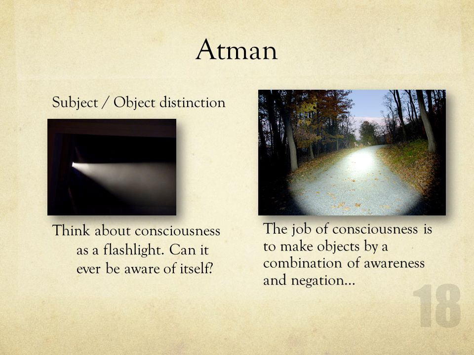 Atman Subject / Object distinction Think about consciousness as a flashlight. Can it ever be aware of itself