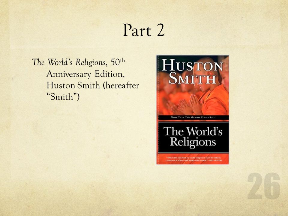 Part 2 The World's Religions, 50th Anniversary Edition, Huston Smith (hereafter Smith )