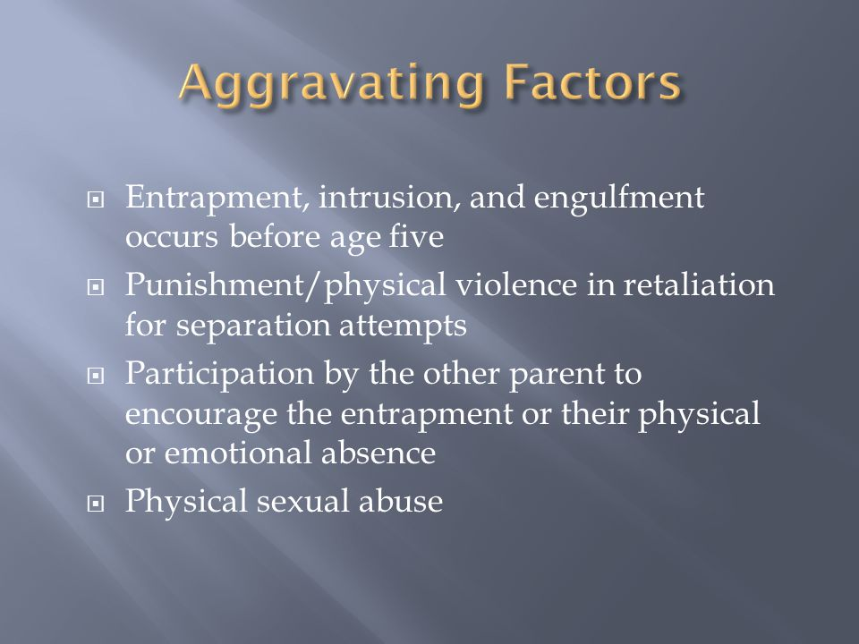 Aggravating Factors Entrapment, intrusion, and engulfment occurs before age five.