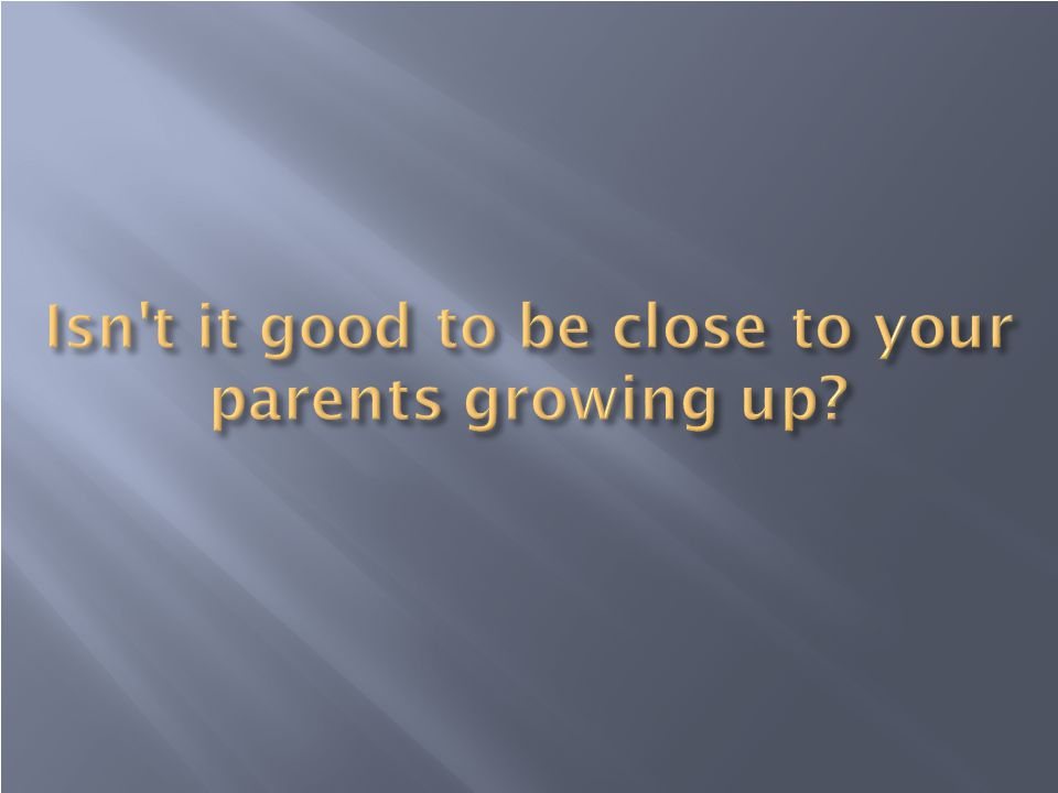 Isn t it good to be close to your parents growing up