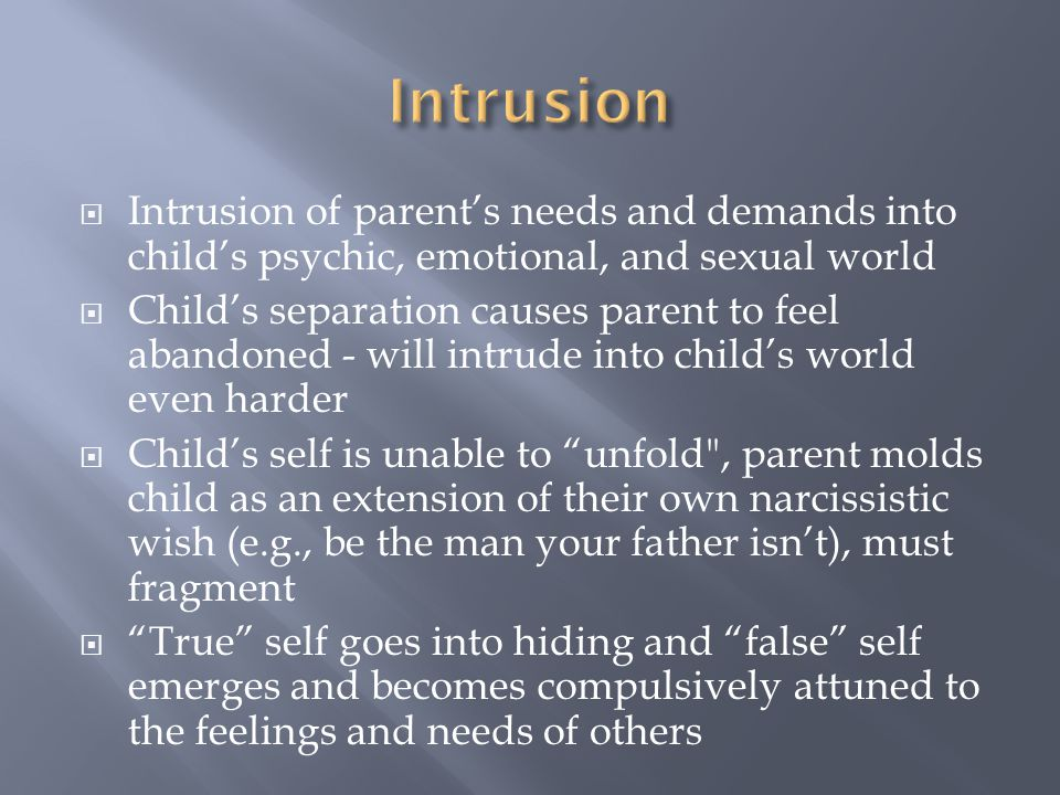 Intrusion Intrusion of parent's needs and demands into child's psychic, emotional, and sexual world.