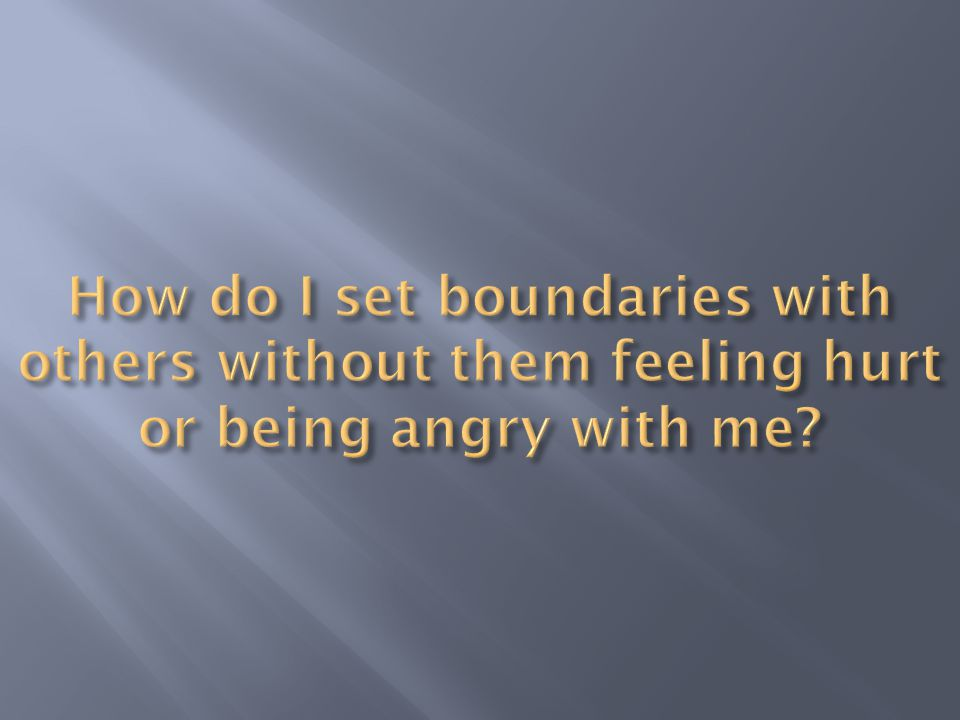 How do I set boundaries with others without them feeling hurt or being angry with me
