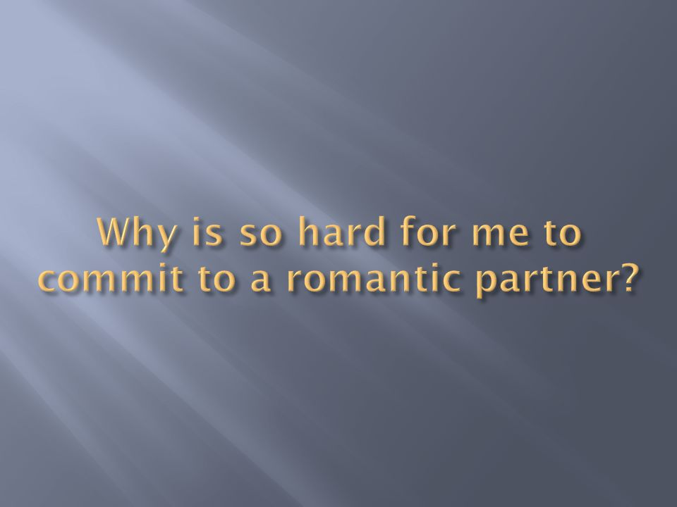 Why is so hard for me to commit to a romantic partner