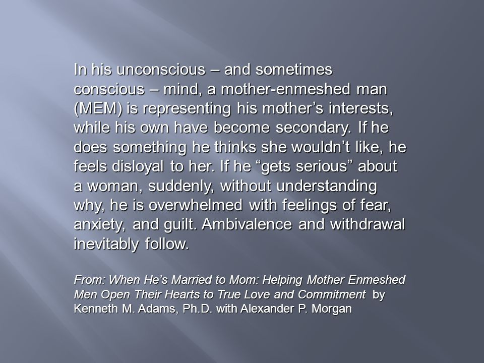 In his unconscious – and sometimes conscious – mind, a mother-enmeshed man (MEM) is representing his mother's interests, while his own have become secondary. If he does something he thinks she wouldn't like, he feels disloyal to her. If he gets serious about a woman, suddenly, without understanding why, he is overwhelmed with feelings of fear, anxiety, and guilt. Ambivalence and withdrawal inevitably follow.