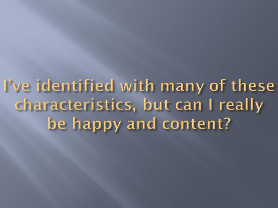 I've identified with many of these characteristics, but can I really be happy and content