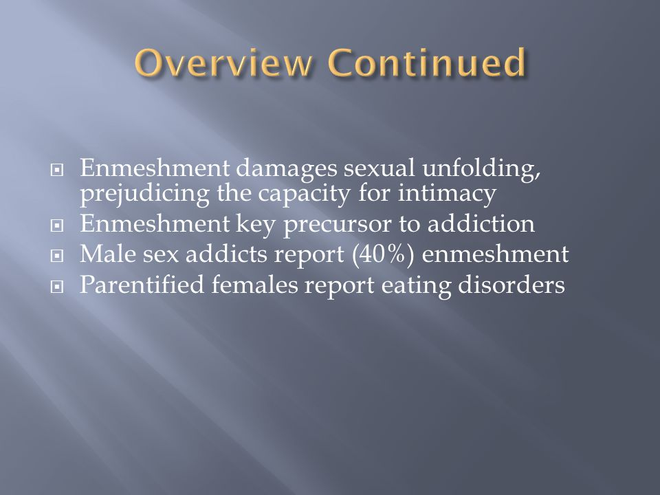 Overview Continued Enmeshment damages sexual unfolding, prejudicing the capacity for intimacy. Enmeshment key precursor to addiction.
