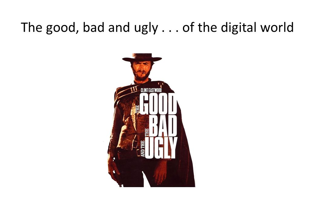 The good, bad and ugly . . . of the digital world