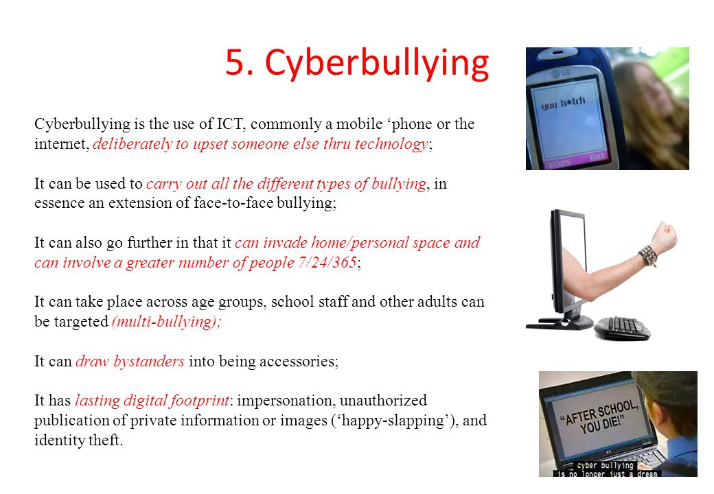 5. Cyberbullying Cyberbullying is the use of ICT, commonly a mobile 'phone or the internet, deliberately to upset someone else thru technology;