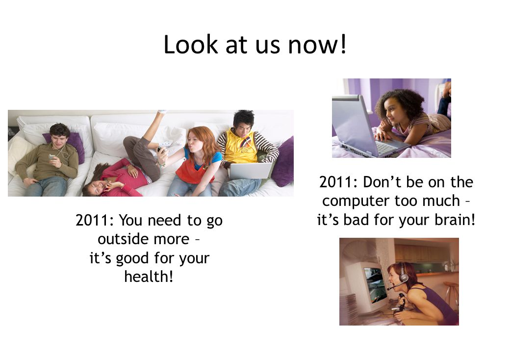 Look at us now! 2011: Don't be on the computer too much – it's bad for your brain! 2011: You need to go outside more –