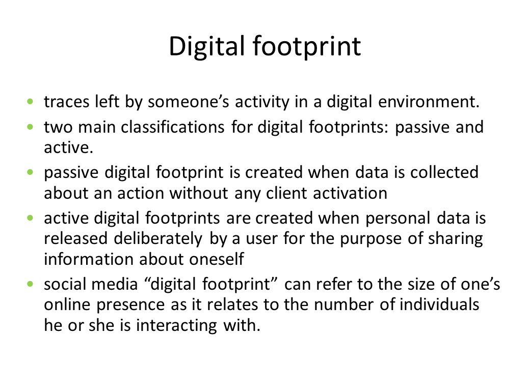 Digital footprint traces left by someone's activity in a digital environment. two main classifications for digital footprints: passive and active.