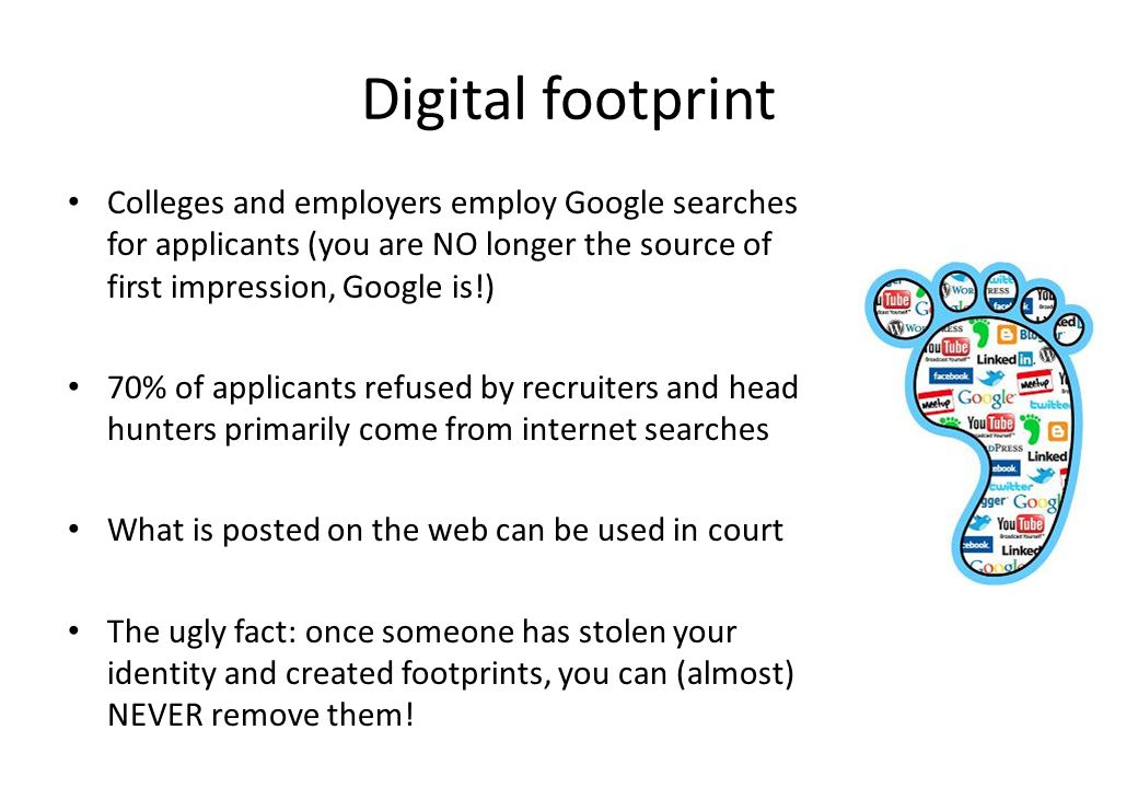Digital footprint Colleges and employers employ Google searches for applicants (you are NO longer the source of first impression, Google is!)