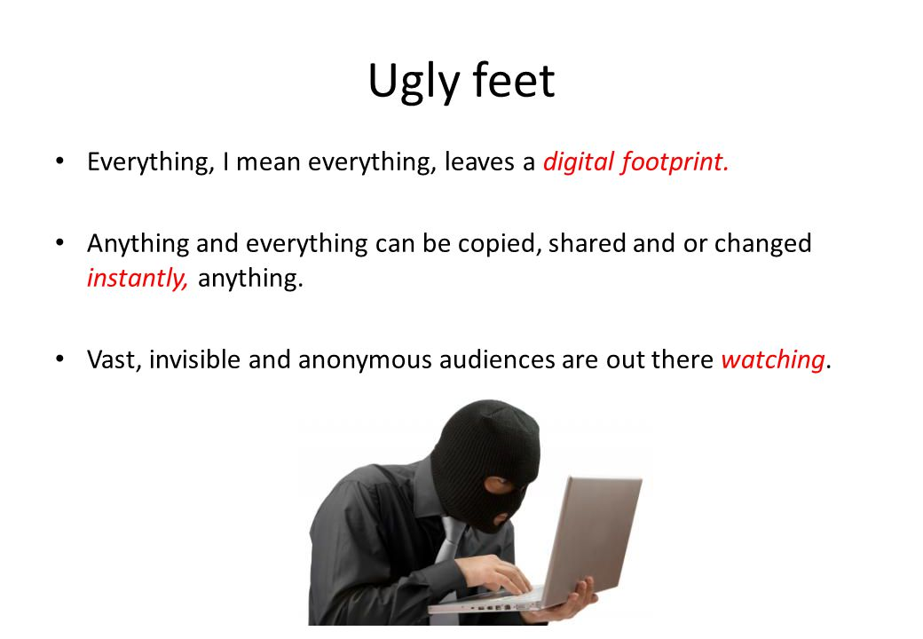 Ugly feet Everything, I mean everything, leaves a digital footprint.