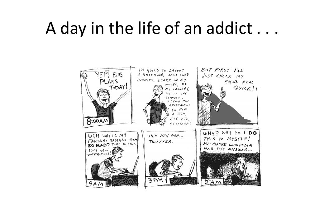 A day in the life of an addict . . .
