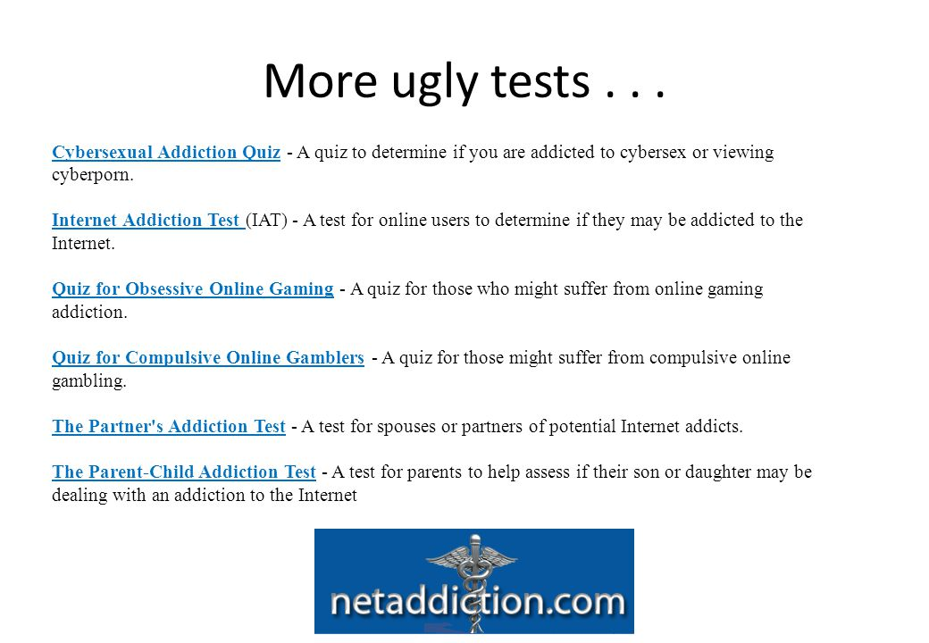 More ugly tests . . . Cybersexual Addiction Quiz - A quiz to determine if you are addicted to cybersex or viewing cyberporn.