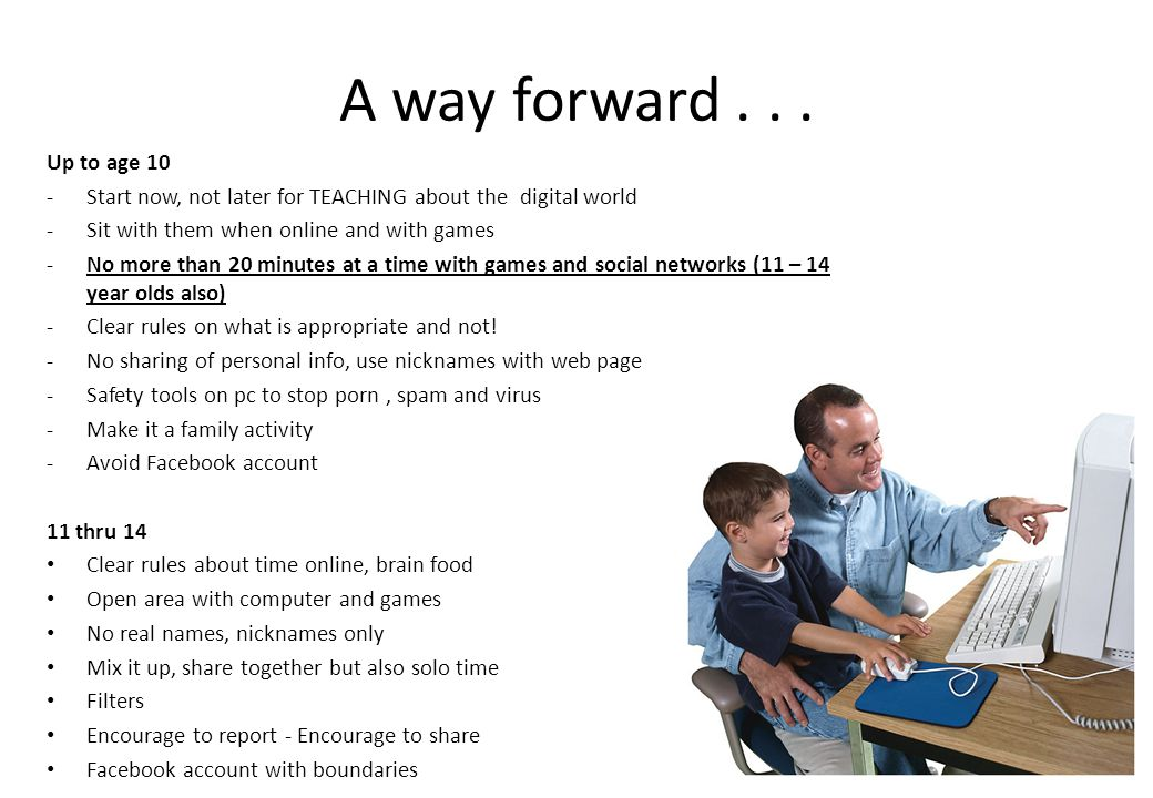 A way forward . . . Up to age 10. Start now, not later for TEACHING about the digital world. Sit with them when online and with games.