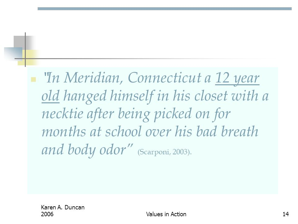 In Meridian, Connecticut a 12 year old hanged himself in his closet with a necktie after being picked on for months at school over his bad breath and body odor (Scarponi, 2003).