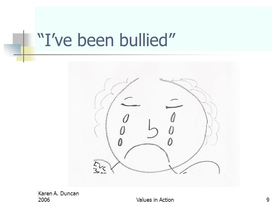 I've been bullied Karen A. Duncan 2006 Values in Action
