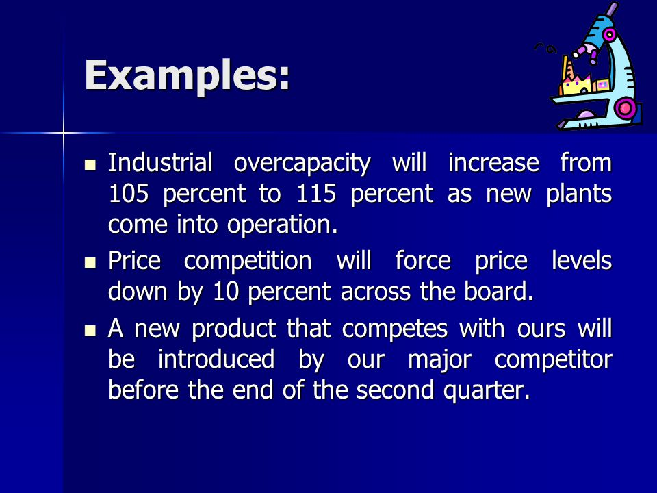 Examples: Industrial overcapacity will increase from 105 percent to 115 percent as new plants come into operation.