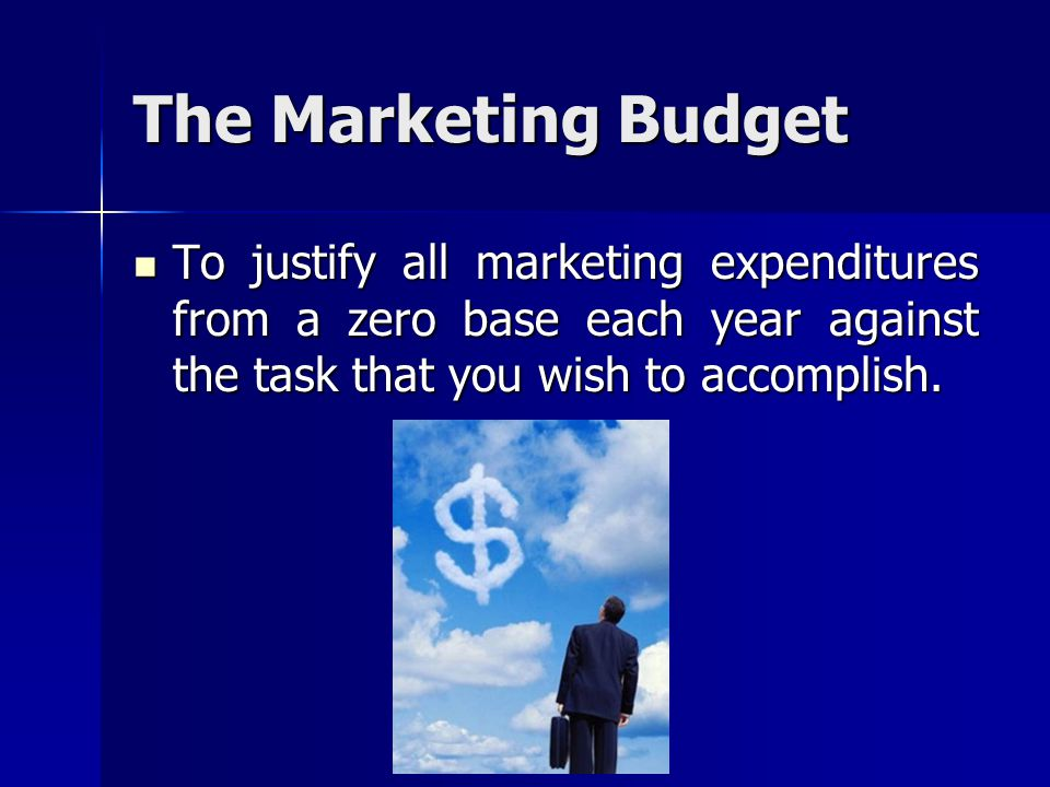 The Marketing Budget To justify all marketing expenditures from a zero base each year against the task that you wish to accomplish.