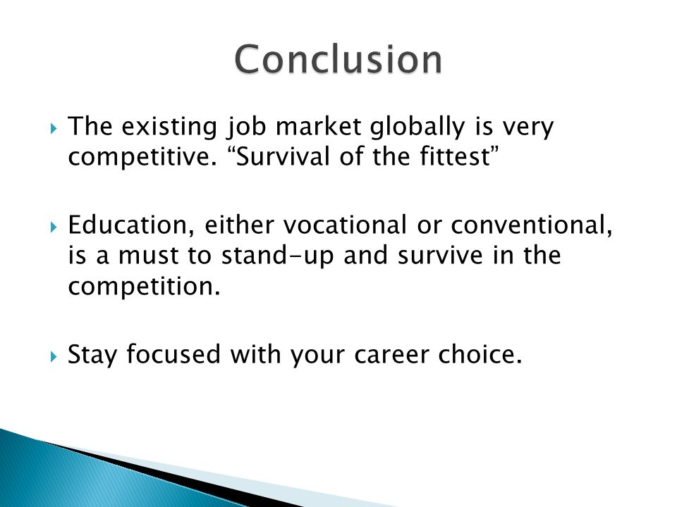 Conclusion The existing job market globally is very competitive. Survival of the fittest